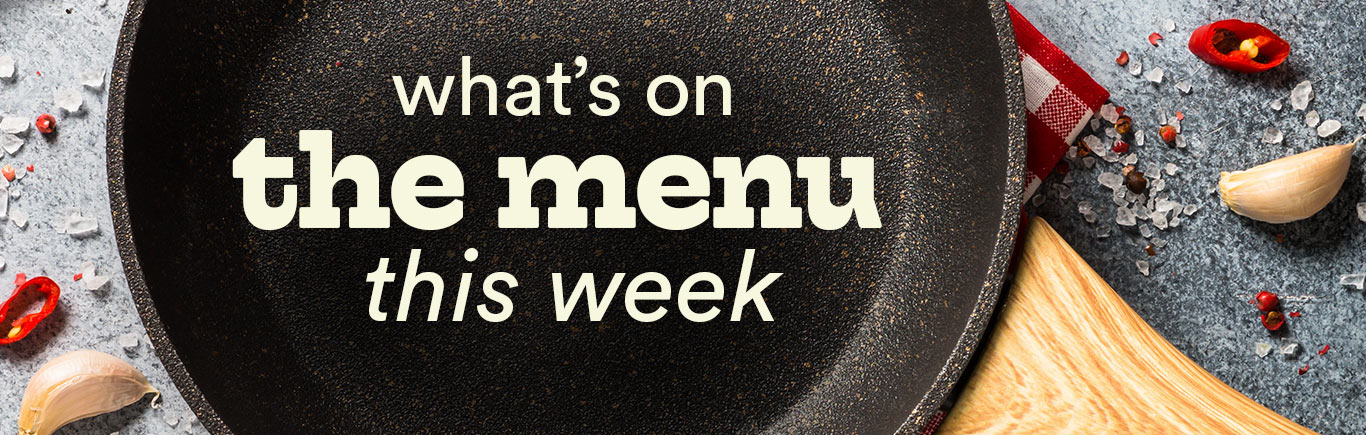 What's on the menu this week